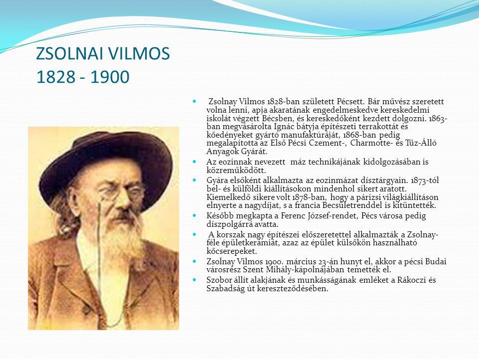ZSOLNAI VILMOS 1828 - 1900 Zsolnay Vilmos 1828-ban született Pécsett. Bár művész szeretett volna lenni, apja akaratának engedelmeskedve kereskedelmi i