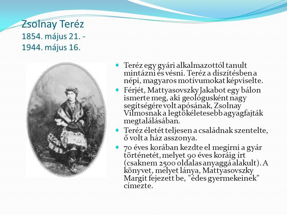 Zsolnay Teréz 1854. május 21. - 1944. május 16. Teréz egy gyári alkalmazottól tanult mintázni és vésni. Teréz a díszítésben a népi, magyaros motívumok