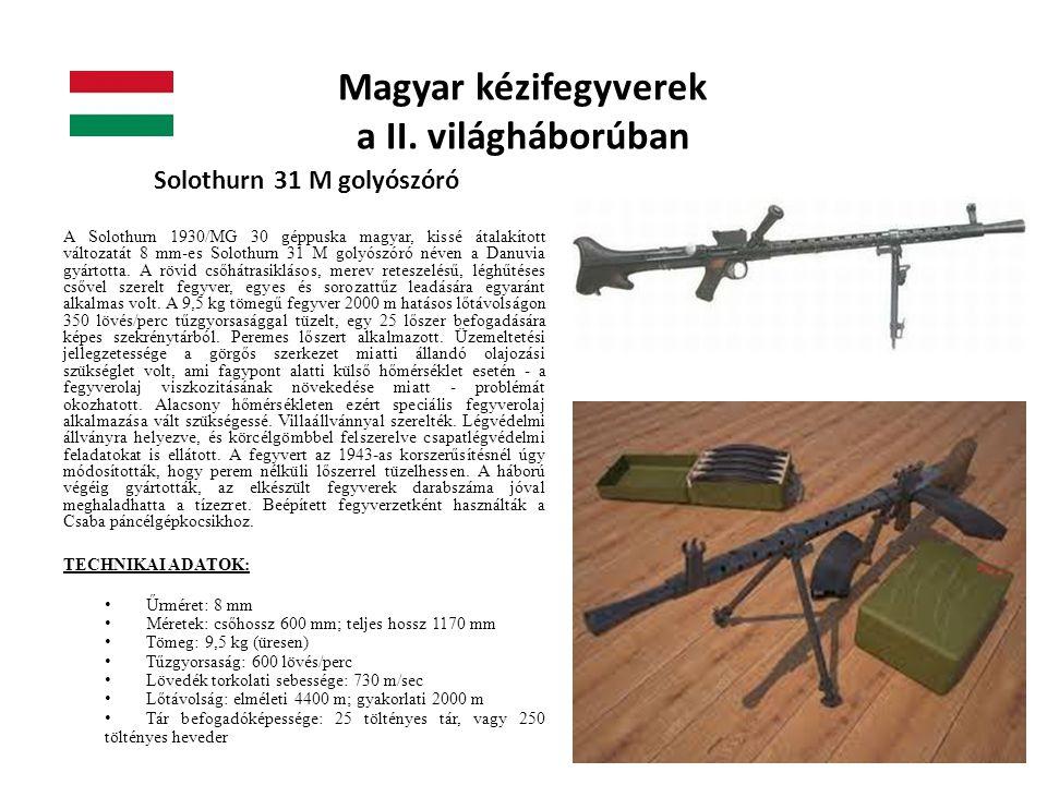 Magyar kézifegyverek a II. világháborúban Solothurn 31 M golyószóró A Solothurn 1930/MG 30 géppuska magyar, kissé átalakított változatát 8 mm-es Solot