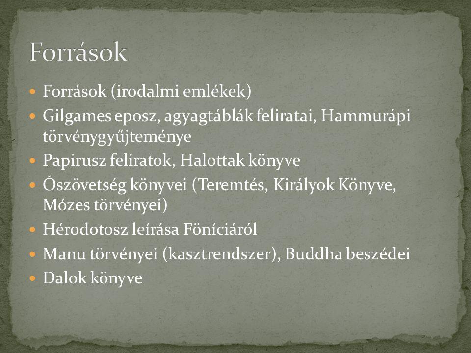Források (irodalmi emlékek) Gilgames eposz, agyagtáblák feliratai, Hammurápi törvénygyűjteménye Papirusz feliratok, Halottak könyve Ószövetség könyvei (Teremtés, Királyok Könyve, Mózes törvényei) Hérodotosz leírása Föníciáról Manu törvényei (kasztrendszer), Buddha beszédei Dalok könyve
