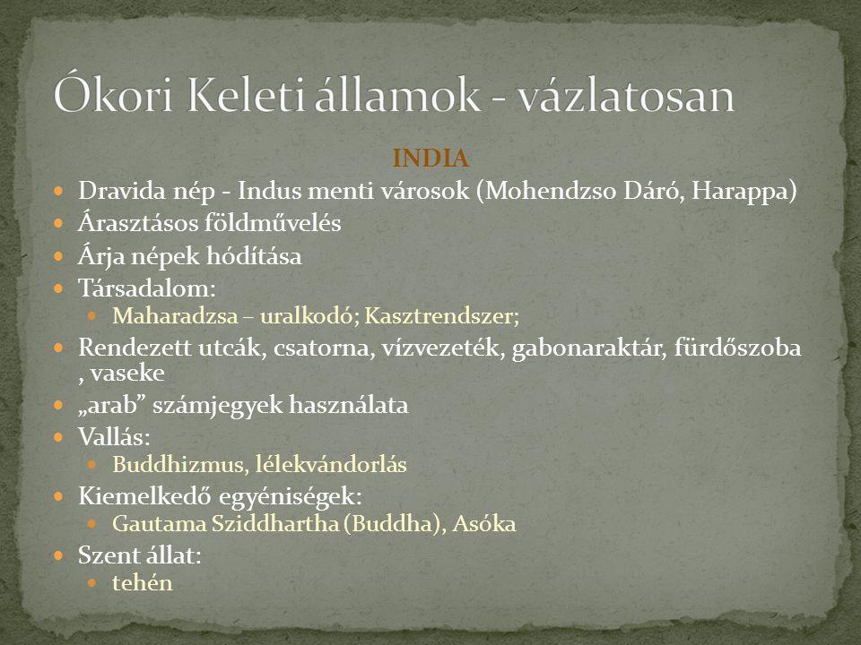 """INDIA Dravida nép - Indus menti városok (Mohendzso Dáró, Harappa) Árasztásos földművelés Árja népek hódítása Társadalom: Maharadzsa – uralkodó; Kasztrendszer; Rendezett utcák, csatorna, vízvezeték, gabonaraktár, fürdőszoba, vaseke """"arab számjegyek használata Vallás: Buddhizmus, lélekvándorlás Kiemelkedő egyéniségek: Gautama Sziddhartha (Buddha), Asóka Szent állat: tehén"""