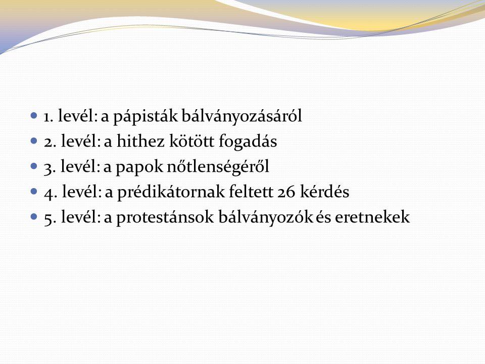 1. levél: a pápisták bálványozásáról 2. levél: a hithez kötött fogadás 3. levél: a papok nőtlenségéről 4. levél: a prédikátornak feltett 26 kérdés 5.