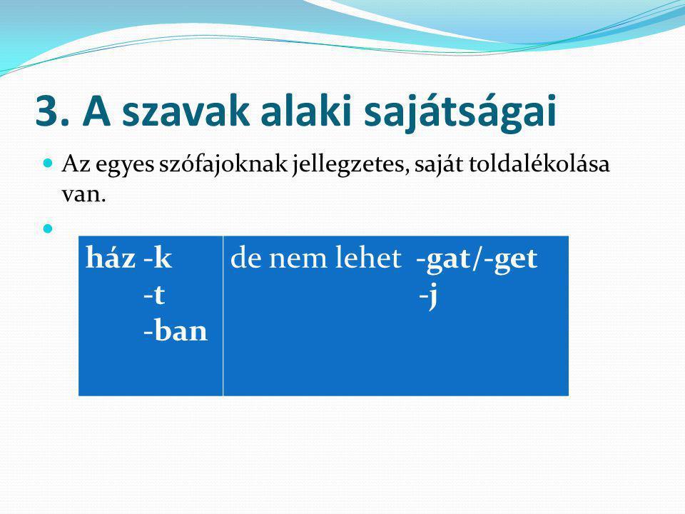 3. A szavak alaki sajátságai Az egyes szófajoknak jellegzetes, saját toldalékolása van. ház -k -t -ban de nem lehet -gat/-get -j