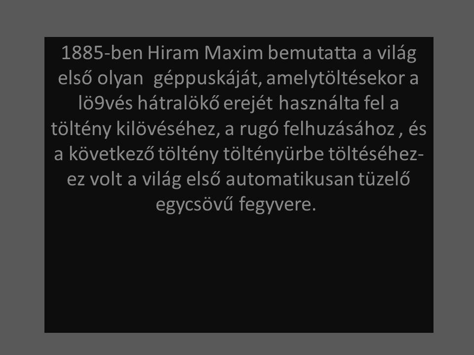 1885-ben Hiram Maxim bemutatta a világ első olyan géppuskáját, amelytöltésekor a lö9vés hátralökő erejét használta fel a töltény kilövéséhez, a rugó f