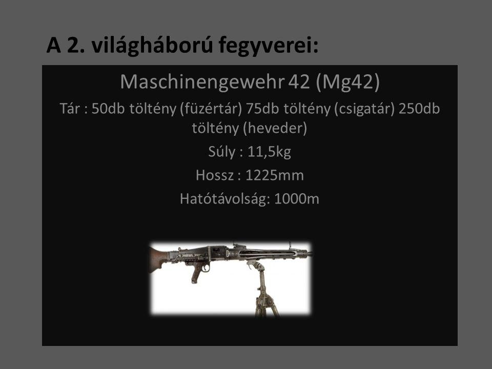 A 2. világháború fegyverei: Maschinengewehr 42 (Mg42) Tár : 50db töltény (füzértár) 75db töltény (csigatár) 250db töltény (heveder) Súly : 11,5kg Hoss