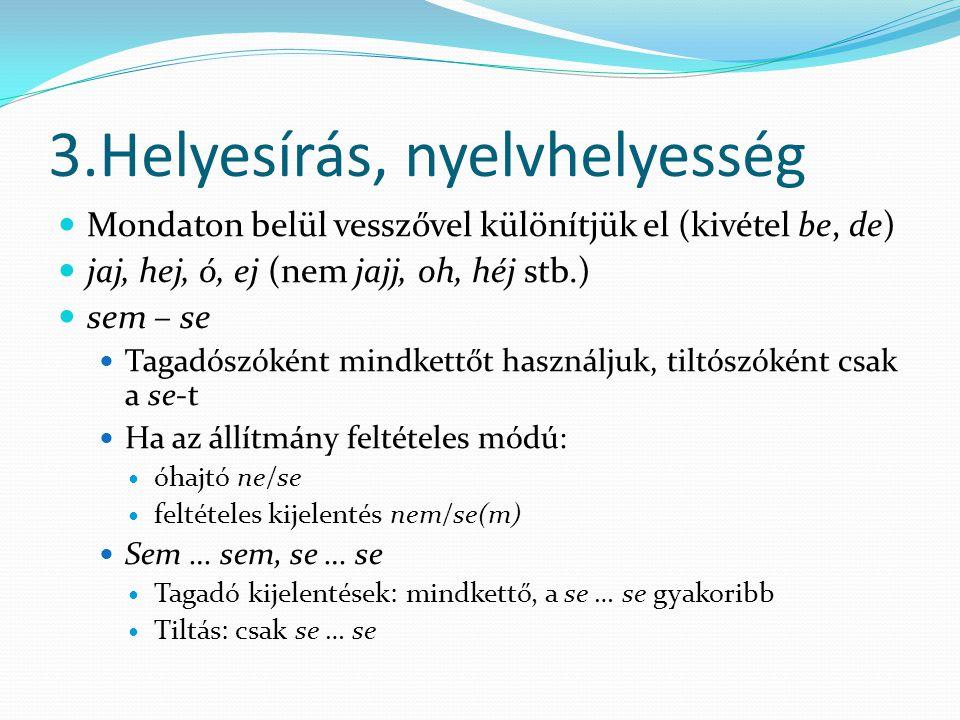 3.Helyesírás, nyelvhelyesség Mondaton belül vesszővel különítjük el (kivétel be, de) jaj, hej, ó, ej (nem jajj, oh, héj stb.) sem – se Tagadószóként m