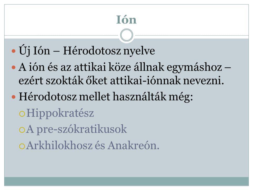 Ión Új Ión – Hérodotosz nyelve A ión és az attikai köze állnak egymáshoz – ezért szokták őket attikai-iónnak nevezni. Hérodotosz mellet használták még
