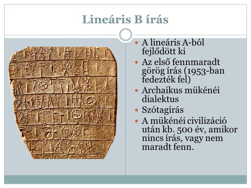 Lineáris B írás A lineáris A-ból fejlődött ki Az első fennmaradt görög írás (1953-ban fedezték fel) Archaikus mükénéi dialektus Szótagírás A mükénéi c