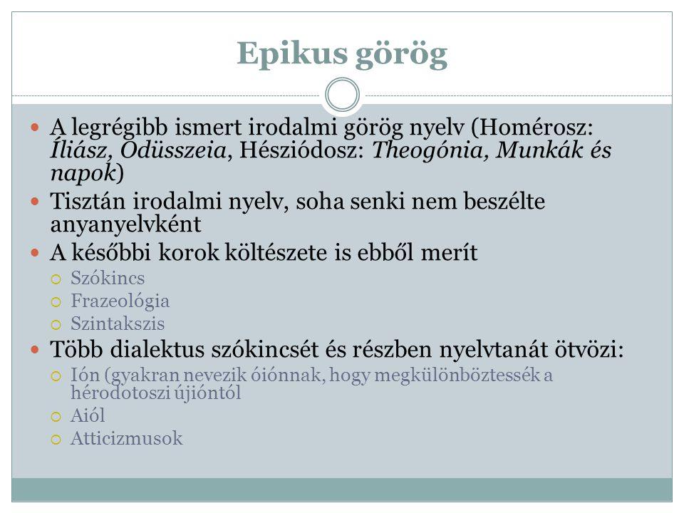 Epikus görög A legrégibb ismert irodalmi görög nyelv (Homérosz: Íliász, Odüsszeia, Hésziódosz: Theogónia, Munkák és napok) Tisztán irodalmi nyelv, soh
