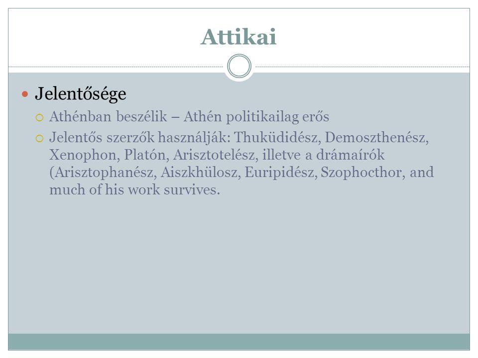 Attikai Jelentősége  Athénban beszélik – Athén politikailag erős  Jelentős szerzők használják: Thuküdidész, Demoszthenész, Xenophon, Platón, Ariszto