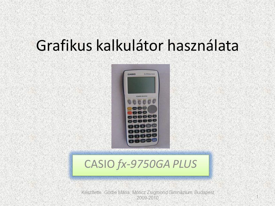 Grafikus kalkulátor használata CASIO fx-9750GA PLUS Készítette: Görbe Mária, Móricz Zsigmond Gimnázium, Budapest, 2009-2010. 1