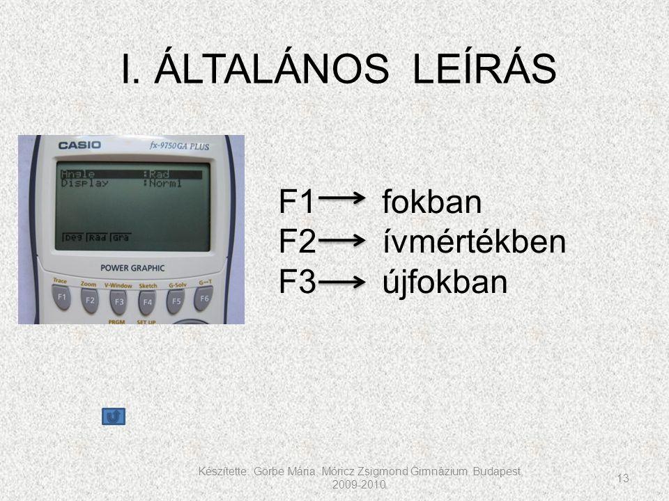 Készítette: Görbe Mária, Móricz Zsigmond Gimnázium, Budapest, 2009-2010. 13 I. ÁLTALÁNOS LEÍRÁS F1 fokban F2 ívmértékben F3 újfokban