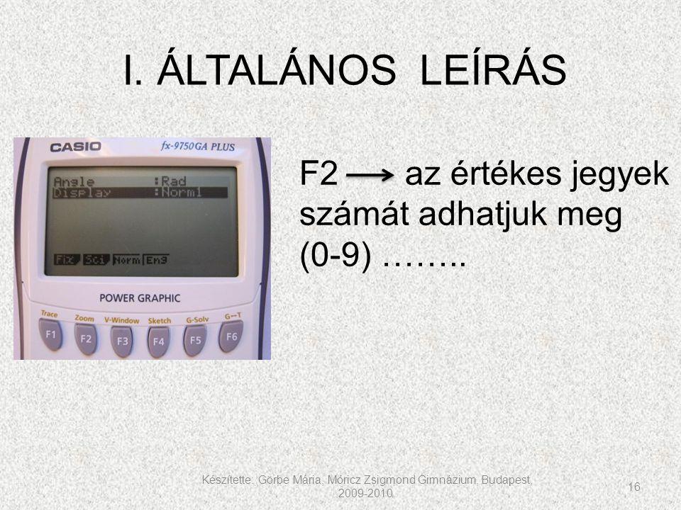 Készítette: Görbe Mária, Móricz Zsigmond Gimnázium, Budapest, 2009-2010. 16 I. ÁLTALÁNOS LEÍRÁS F2 az értékes jegyek számát adhatjuk meg (0-9) ……..