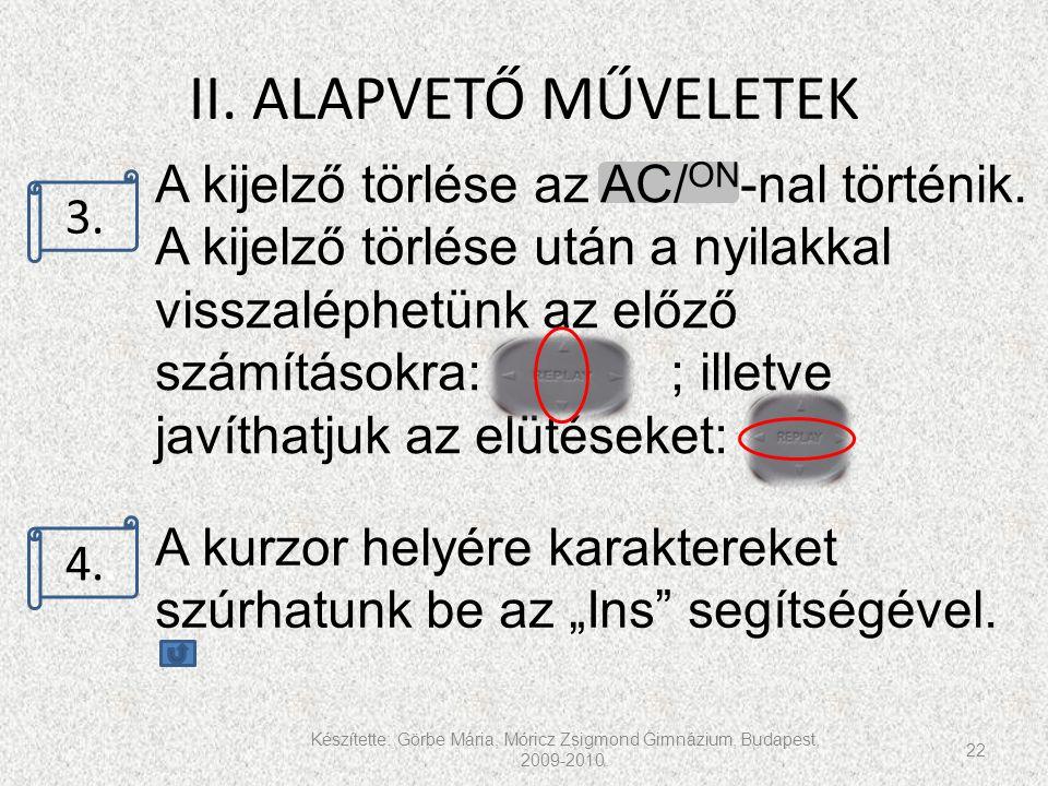 II. ALAPVETŐ MŰVELETEK Készítette: Görbe Mária, Móricz Zsigmond Gimnázium, Budapest, 2009-2010. 22 3.. 4.. A kijelző törlése az AC/ ON -nal történik.