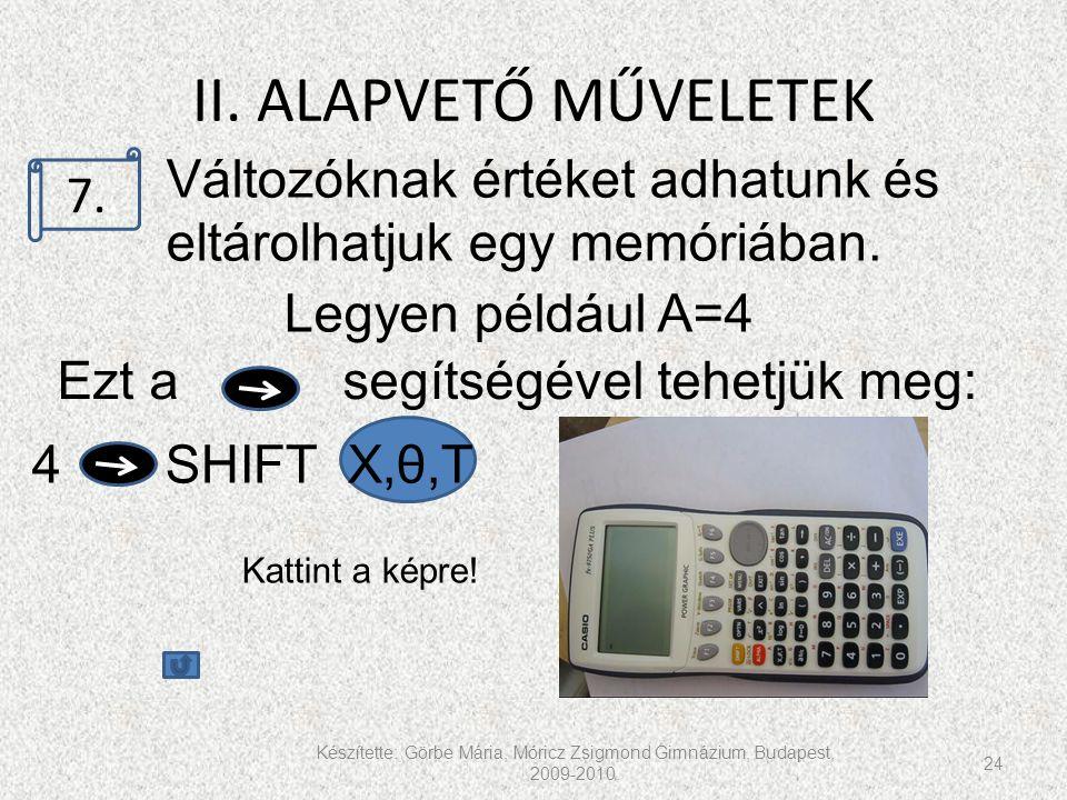 II. ALAPVETŐ MŰVELETEK Készítette: Görbe Mária, Móricz Zsigmond Gimnázium, Budapest, 2009-2010. 24 7.. Változóknak értéket adhatunk és eltárolhatjuk e