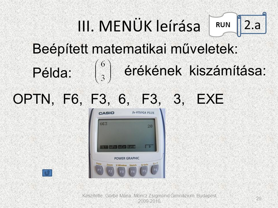 III. MENÜK leírása Készítette: Görbe Mária, Móricz Zsigmond Gimnázium, Budapest, 2009-2010. 29 RUN 2.a. Beépített matematikai műveletek: érékének kisz