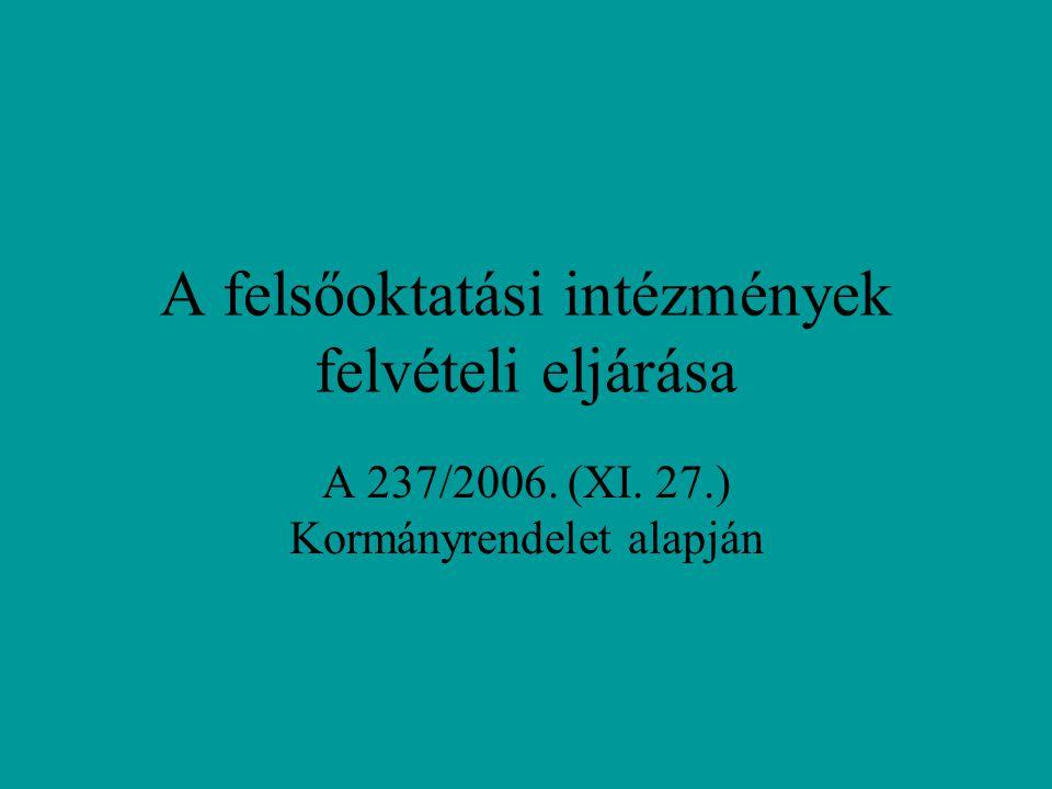 A felsőoktatási intézmények felvételi eljárása A 237/2006. (XI. 27.) Kormányrendelet alapján