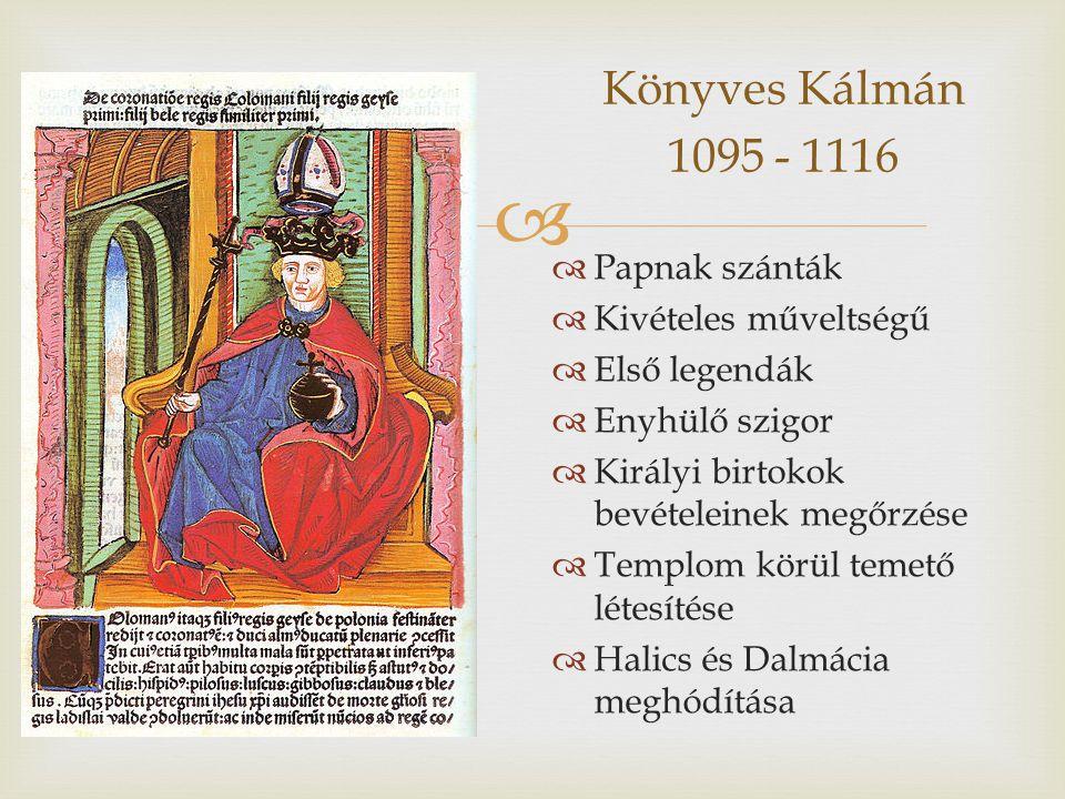  Könyves Kálmán 1095 - 1116  Papnak szánták  Kivételes műveltségű  Első legendák  Enyhülő szigor  Királyi birtokok bevételeinek megőrzése  Templom körül temető létesítése  Halics és Dalmácia meghódítása