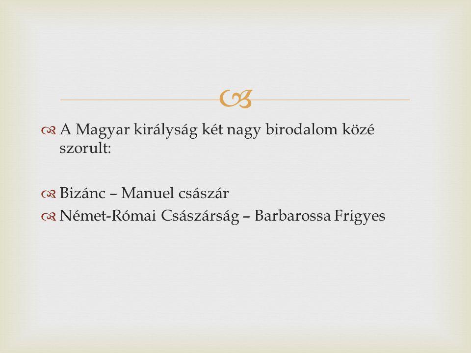   A Magyar királyság két nagy birodalom közé szorult:  Bizánc – Manuel császár  Német-Római Császárság – Barbarossa Frigyes