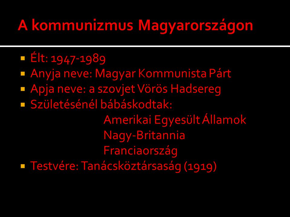  Élt: 1947-1989  Anyja neve: Magyar Kommunista Párt  Apja neve: a szovjet Vörös Hadsereg  Születésénél bábáskodtak: Amerikai Egyesült Államok Nagy