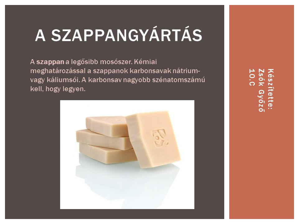 Készítette:Zsók Győző10.C A SZAPPANGYÁRTÁS A szappan a legősibb mosószer. Kémiai meghatározással a szappanok karbonsavak nátrium- vagy káliumsói. A ka