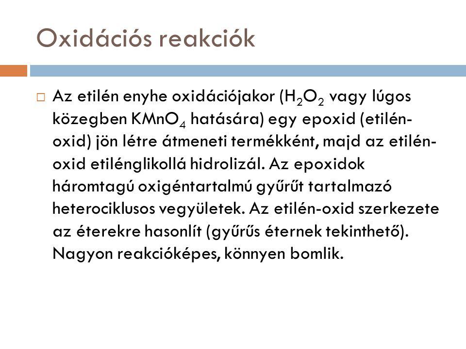 Oxidációs reakciók  Az etilén enyhe oxidációjakor (H 2 O 2 vagy lúgos közegben KMnO 4 hatására) egy epoxid (etilén- oxid) jön létre átmeneti termékké