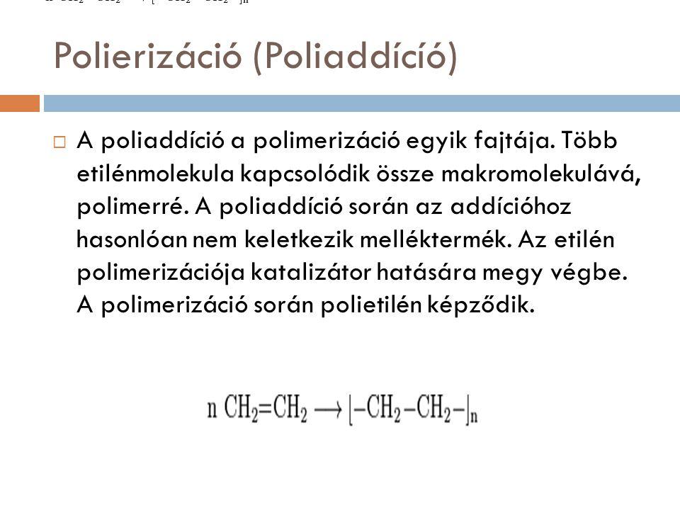 Polierizáció (Poliaddícíó)  A poliaddíció a polimerizáció egyik fajtája. Több etilénmolekula kapcsolódik össze makromolekulává, polimerré. A poliaddí
