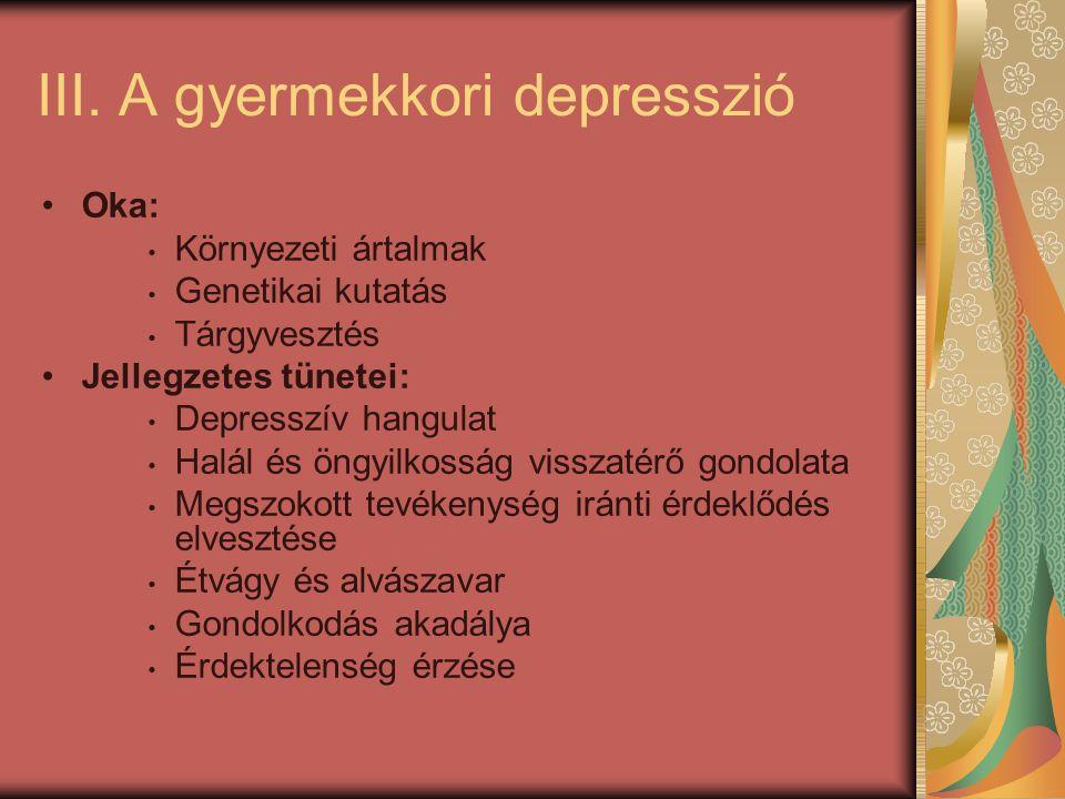 III. A gyermekkori depresszió Oka: Környezeti ártalmak Genetikai kutatás Tárgyvesztés Jellegzetes tünetei: Depresszív hangulat Halál és öngyilkosság v