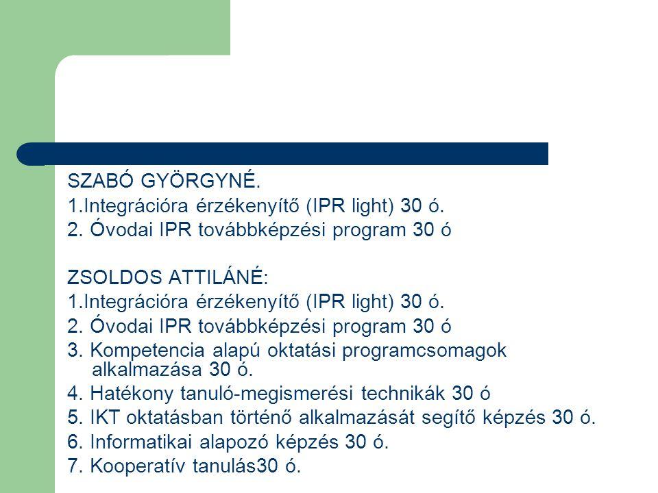 SZABÓ GYÖRGYNÉ. 1.Integrációra érzékenyítő (IPR light) 30 ó. 2. Óvodai IPR továbbképzési program 30 ó ZSOLDOS ATTILÁNÉ: 1.Integrációra érzékenyítő (IP