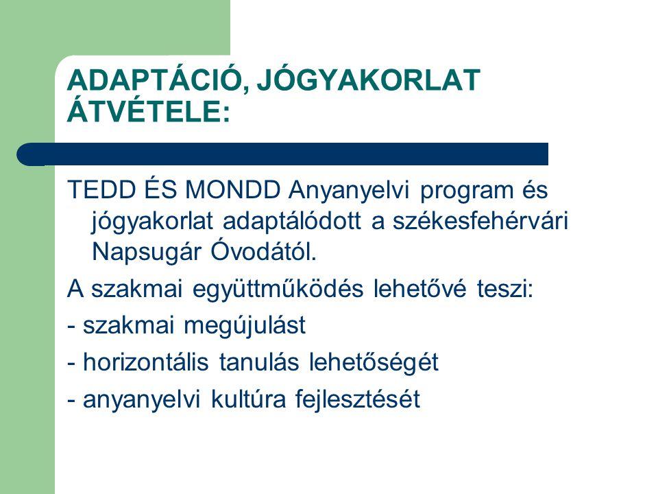 ADAPTÁCIÓ, JÓGYAKORLAT ÁTVÉTELE: TEDD ÉS MONDD Anyanyelvi program és jógyakorlat adaptálódott a székesfehérvári Napsugár Óvodától. A szakmai együttműk