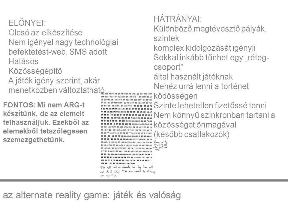 """az alternate reality game: játék és valóság ELŐNYEI: Olcsó az elkészítése Nem igényel nagy technológiai befektetést-web, SMS adott Hatásos Közösségépítő A játék igény szerint, akár menetközben változtatható HÁTRÁNYAI: Különböző megtévesztő pályák, szintek komplex kidolgozását igényli Sokkal inkább tűnhet egy """"réteg- csoport által használt játéknak Nehéz urrá lenni a történet ködösségén Szinte lehetetlen fizetőssé tenni Nem könnyű szinkronban tartani a közösséget önmagával (később csatlakozók) FONTOS: Mi nem ARG-t készítünk, de az elemeit felhasználjuk."""