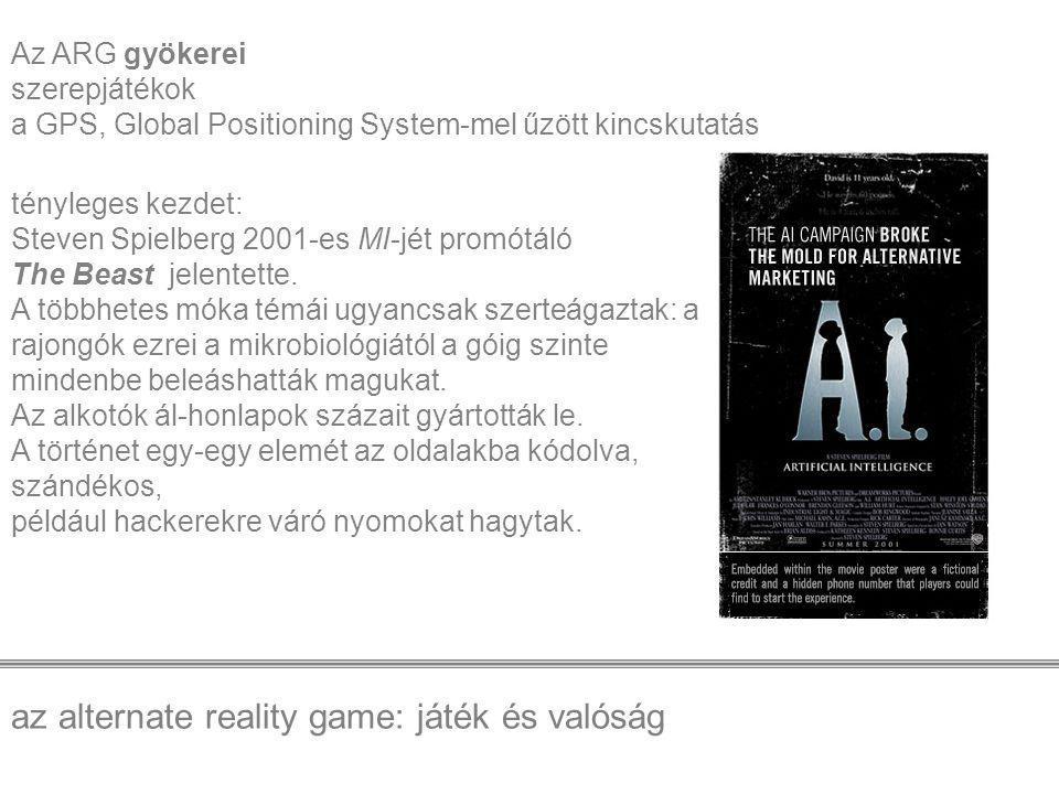 az alternate reality game: játék és valóság Az ARG gyökerei szerepjátékok a GPS, Global Positioning System-mel űzött kincskutatás tényleges kezdet: Steven Spielberg 2001-es MI-jét promótáló The Beast jelentette.