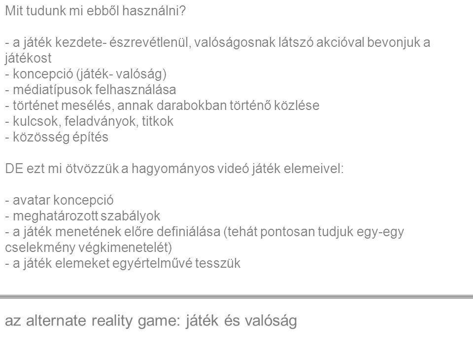 az alternate reality game: játék és valóság Mit tudunk mi ebből használni? - a játék kezdete- észrevétlenül, valóságosnak látszó akcióval bevonjuk a j