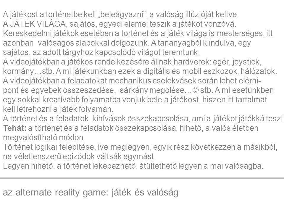 """az alternate reality game: játék és valóság A játékost a történetbe kell """"beleágyazni , a valóság illúzióját keltve."""