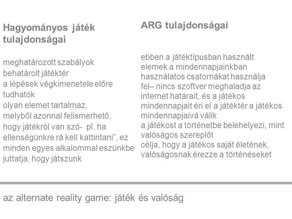 az alternate reality game: játék és valóság Az ARG tulajdonságai: -többféle médiát egyidőben felhasználó játéktípus -elmossa a határokat valóság és képzelet, játékban és játékon kívül levés tapasztalata között -gyakran használják mint marketing eszközt új termékek, filmek bevezetésére - az események, melyek a játékban történnek, gyakran kinyúlnak a játéktérből, és belépnek a játékosok életébe.