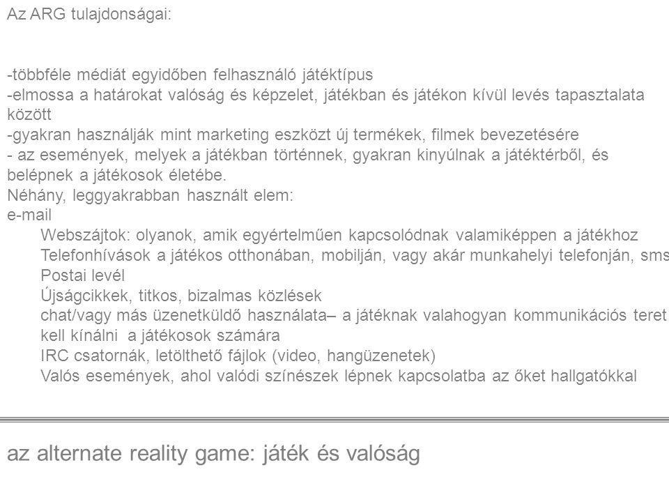 az alternate reality game: játék és valóság Az ARG tulajdonságai: -többféle médiát egyidőben felhasználó játéktípus -elmossa a határokat valóság és ké