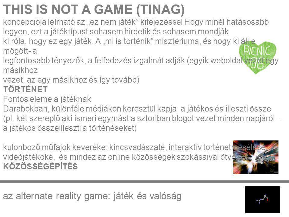 """az alternate reality game: játék és valóság THIS IS NOT A GAME (TINAG) koncepciója leírható az """"ez nem játék kifejezéssel Hogy minél hatásosabb legyen, ezt a játéktípust sohasem hirdetik és sohasem mondják ki róla, hogy ez egy játék."""