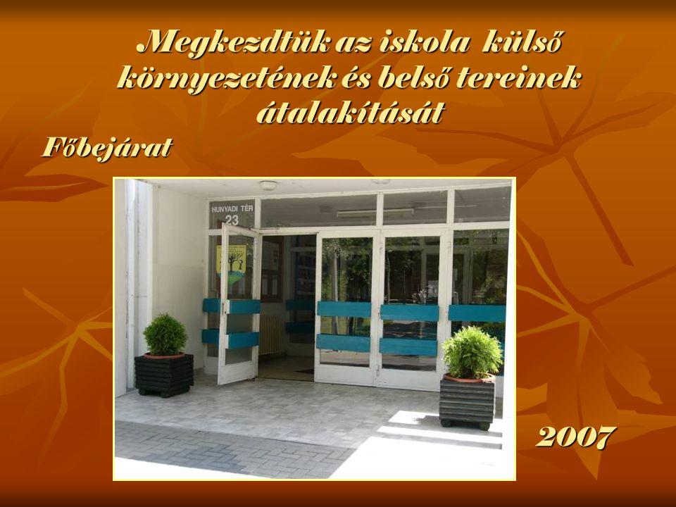 F ő bejárat 2007 Megkezdtük az iskola küls ő környezetének és bels ő tereinek átalakítását