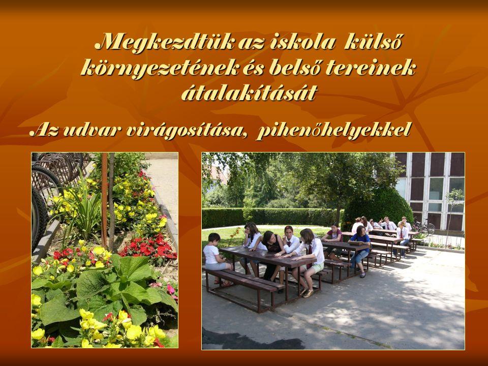 Az udvar virágosítása, pihen ő helyekkel Megkezdtük az iskola küls ő környezetének és bels ő tereinek átalakítását