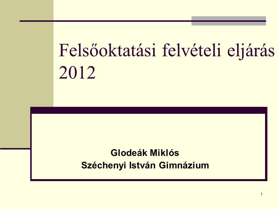 1 Felsőoktatási felvételi eljárás 2012 Glodeák Miklós Széchenyi István Gimnázium Szolnok