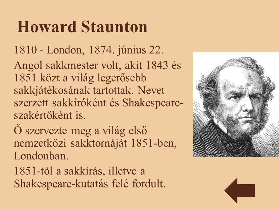 Howard Staunton 1810 - London, 1874. június 22. Angol sakkmester volt, akit 1843 és 1851 közt a világ legerősebb sakkjátékosának tartottak. Nevet szer