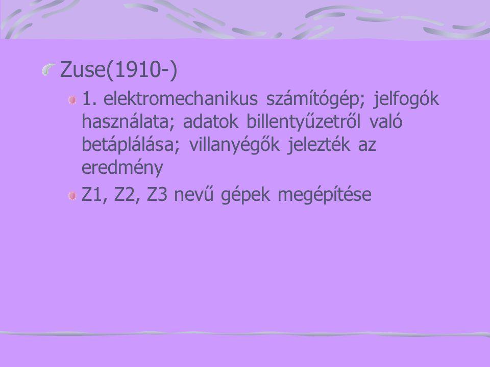 Zuse(1910-) 1. elektromechanikus számítógép; jelfogók használata; adatok billentyűzetről való betáplálása; villanyégők jelezték az eredmény Z1, Z2, Z3