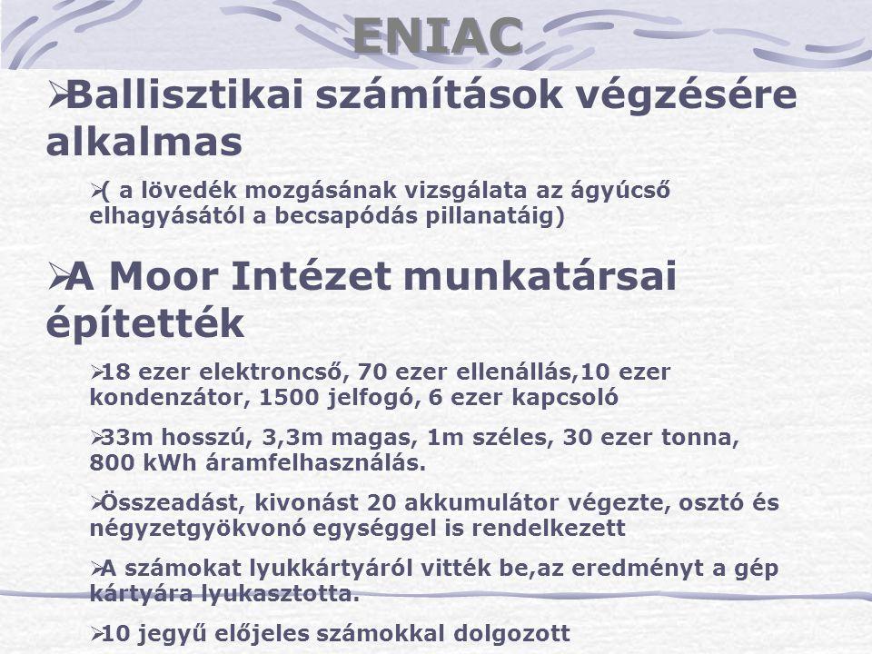 ENIAC  Ballisztikai számítások végzésére alkalmas  ( a lövedék mozgásának vizsgálata az ágyúcső elhagyásától a becsapódás pillanatáig)  A Moor Inté