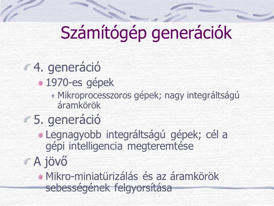 Számítógép generációk 4. generáció 1970-es gépek Mikroprocesszoros gépek; nagy integráltságú áramkörök 5. generáció Legnagyobb integráltságú gépek; cé