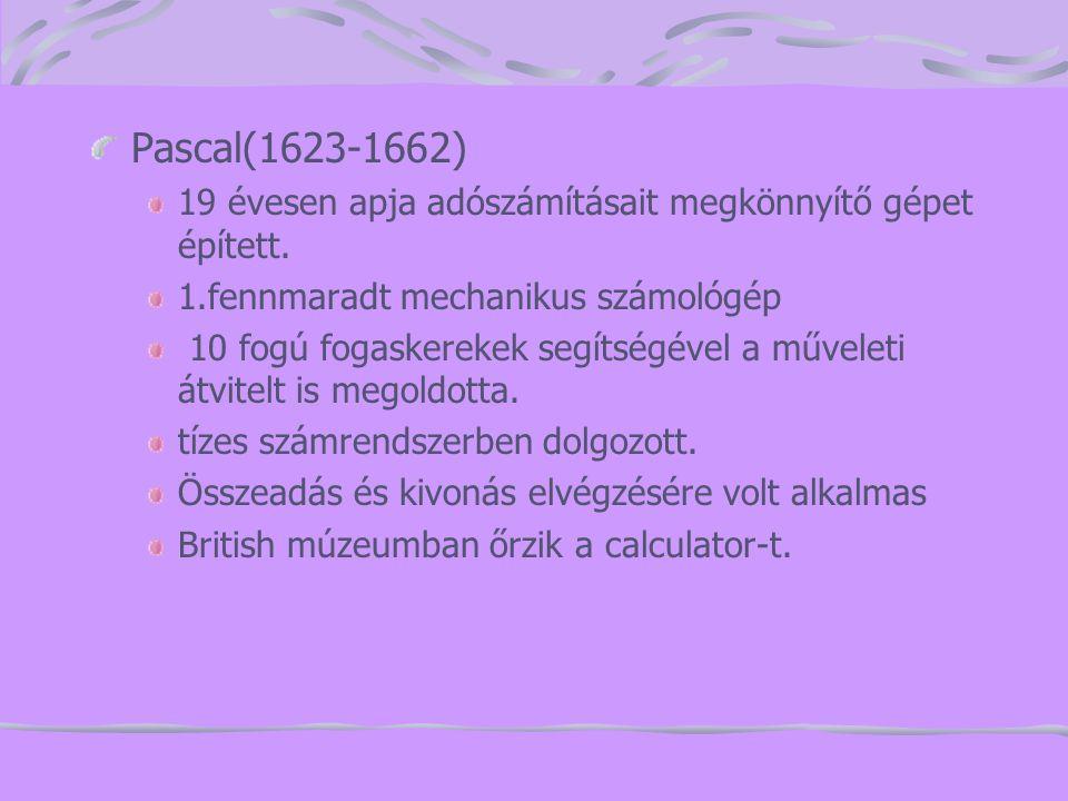 Pascal(1623-1662) 19 évesen apja adószámításait megkönnyítő gépet épített. 1.fennmaradt mechanikus számológép 10 fogú fogaskerekek segítségével a műve