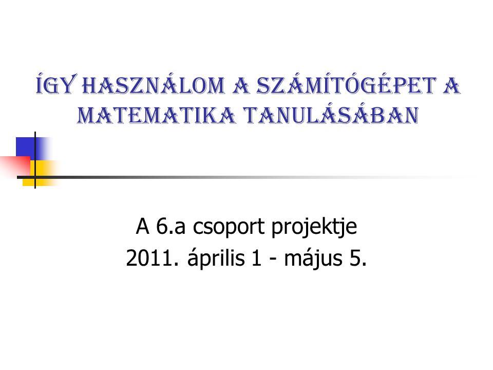 Így használom a számítógépet a matematika tanulásában A 6.a csoport projektje 2011. április 1 - május 5.
