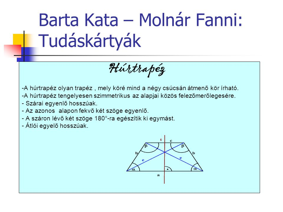 Barta Kata – Molnár Fanni: Tudáskártyák Húrtrapéz -A húrtrapéz olyan trapéz, mely köré mind a négy csúcsán átmenő kör írható. -A húrtrapéz tengelyesen