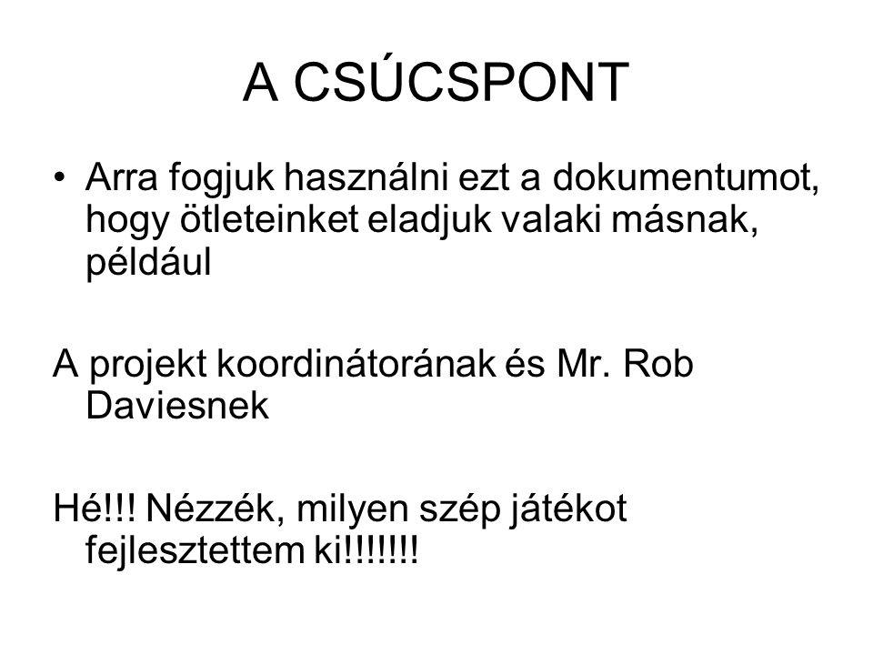 A CSÚCSPONT Arra fogjuk használni ezt a dokumentumot, hogy ötleteinket eladjuk valaki másnak, például A projekt koordinátorának és Mr. Rob Daviesnek H