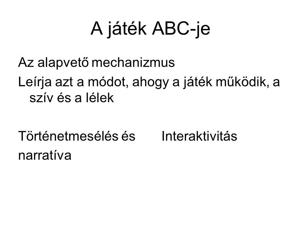 A játék ABC-je Az alapvető mechanizmus Leírja azt a módot, ahogy a játék működik, a szív és a lélek Történetmesélés és Interaktivitás narratíva