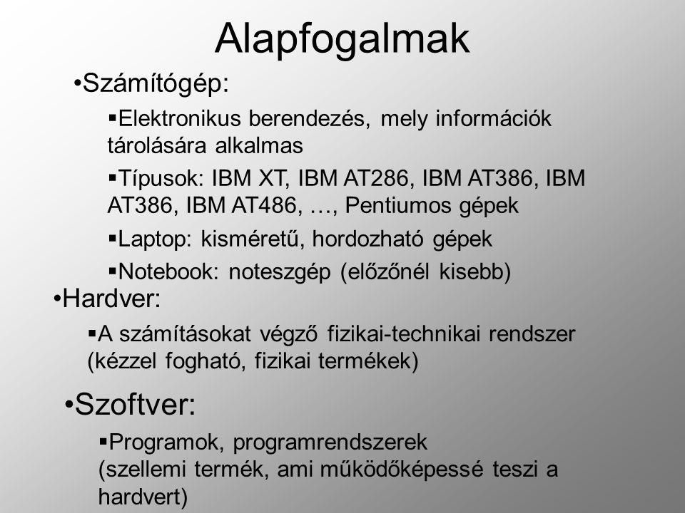 Alapfogalmak Hardver:  A számításokat végző fizikai-technikai rendszer (kézzel fogható, fizikai termékek) Szoftver:  Programok, programrendszerek (szellemi termék, ami működőképessé teszi a hardvert) Számítógép:  Elektronikus berendezés, mely információk tárolására alkalmas  Típusok: IBM XT, IBM AT286, IBM AT386, IBM AT386, IBM AT486, …, Pentiumos gépek  Laptop: kisméretű, hordozható gépek  Notebook: noteszgép (előzőnél kisebb)